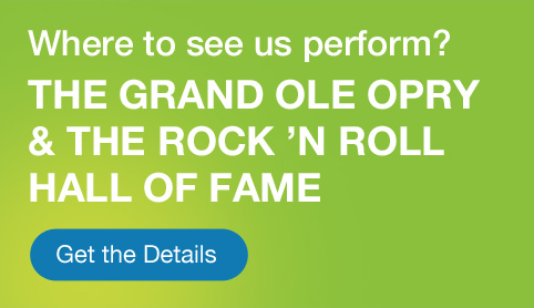 Where to see us perform? The Grand Ole Opry & the Rock 'N Roll Hall of Fame. Click for details